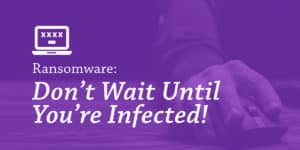 Ransomware: Don't Wait Until You're Infected